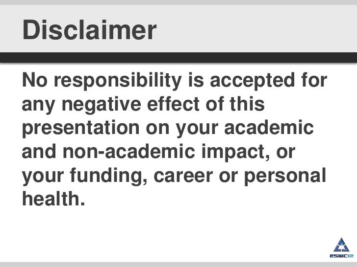 DisclaimerNo responsibility is accepted forany negative effect of thispresentation on your academicand non-academic impact...