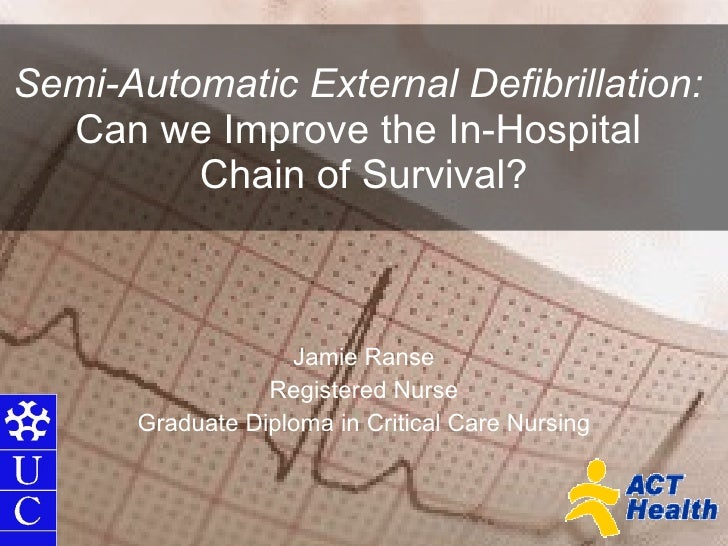 Semi-Automatic External Defibrillation:   Can we Improve the In-Hospital  Chain of Survival? Jamie Ranse Registered Nurse ...