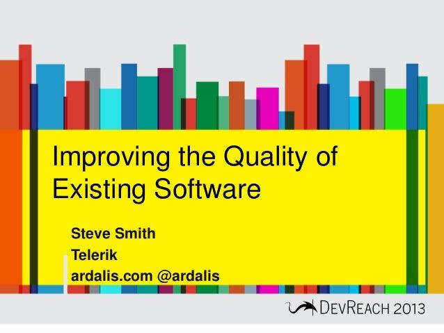 Improving the Quality of Existing Software Steve Smith Telerik ardalis.com @ardalis