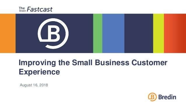 Improving the Small Business Customer Experience August 16, 2018