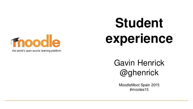 Student experience Gavin Henrick @ghenrick MoodleMoot Spain 2015 #mootes15 the world's open source learning platform