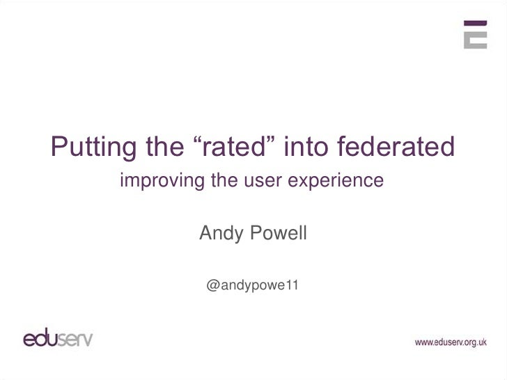 """Putting the """"rated"""" into federated<br />improving the user experience<br />Andy Powell<br />@andypowe11<br />"""