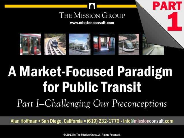 1A Market-Focused Paradigm for Public Transit, pt. 1: Challenging Our Preconceptions© 1998-2013 by The Mission Group. All ...