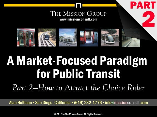 1A Market-Focused Paradigm for Public Transit, pt. 2: How to Attract the Choice Market© 1998-2013 by The Mission Group. Al...