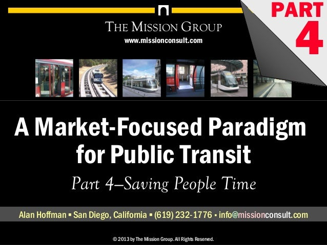 A Market-Focused Paradigm for Public Transit, pt. 4: Saving People Time 1© 1998-2013 by The Mission Group. All rights rese...