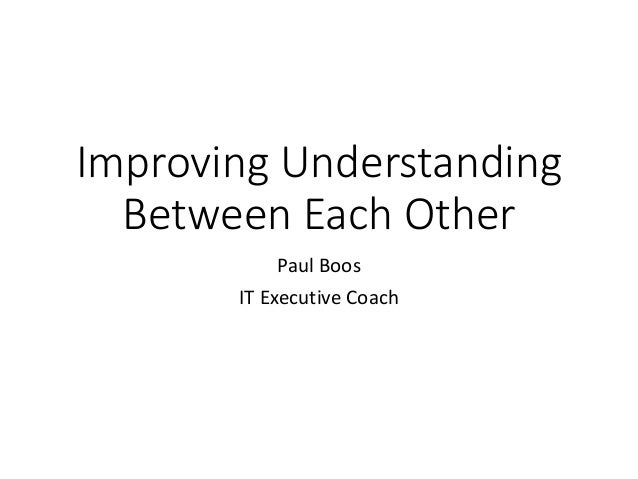 Improving Understanding Between Each Other Paul Boos IT Executive Coach