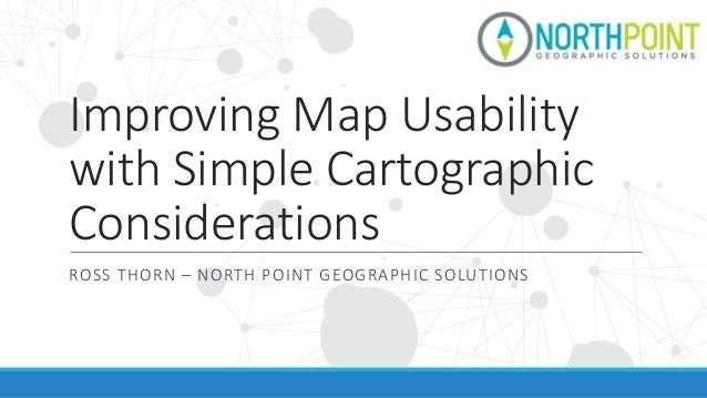 Improving Map Usability with Simple Cartographic Considerations ROSS THORN – NORTH POINT GEOGRAPHIC SOLUTIONS