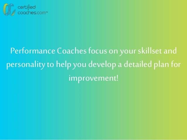 PerformanceCoachesfocus on your skillsetand personalityto helpyou developa detailedplan for improvement!