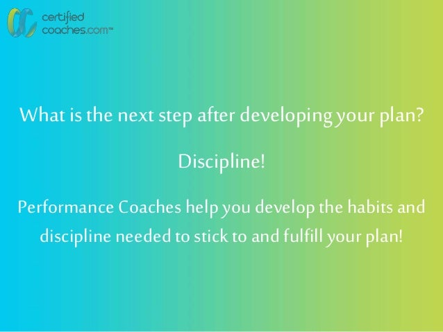 What is the next step after developingyour plan? Discipline! Performance Coaches helpyoudevelopthe habits and disciplinene...