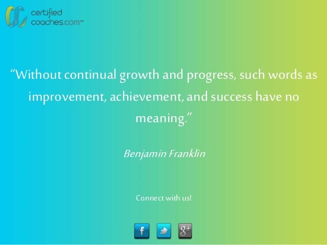 """""""Withoutcontinual growth and progress, such words as improvement,achievement, and success have no meaning."""" BenjaminFrankl..."""