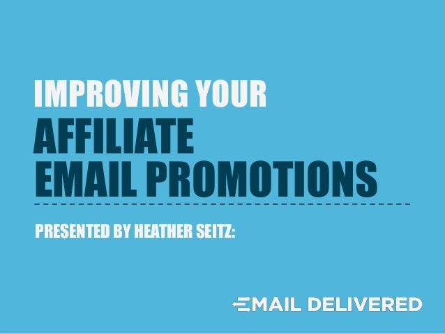 EMAIL PROMOTIONS IMPROVING YOUR PRESENTED BY HEATHER SEITZ: AFFILIATE