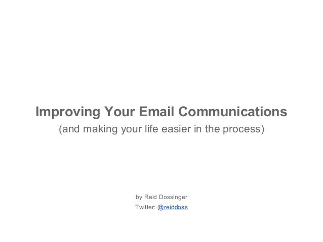 Improving Your Email Communications (and making your life easier in the process) by Reid Dossinger Twitter: @reiddoss