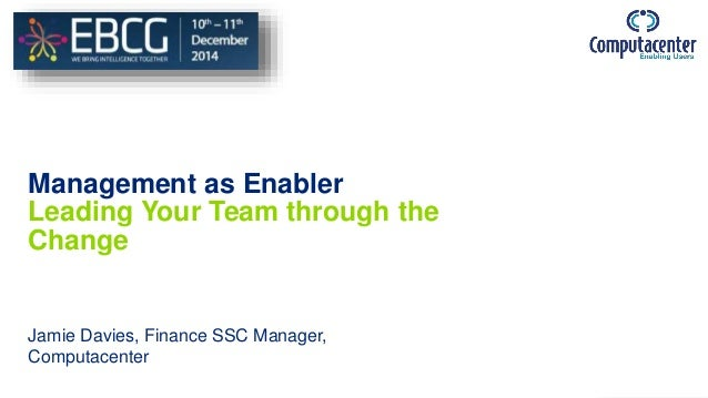 Management as Enabler Leading Your Team through the Change Jamie Davies, Finance SSC Manager, Computacenter
