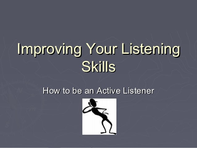 Improving Your Listening         Skills   How to be an Active Listener