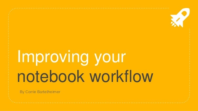Improving your notebook workflow By Corrie Bartelheimer