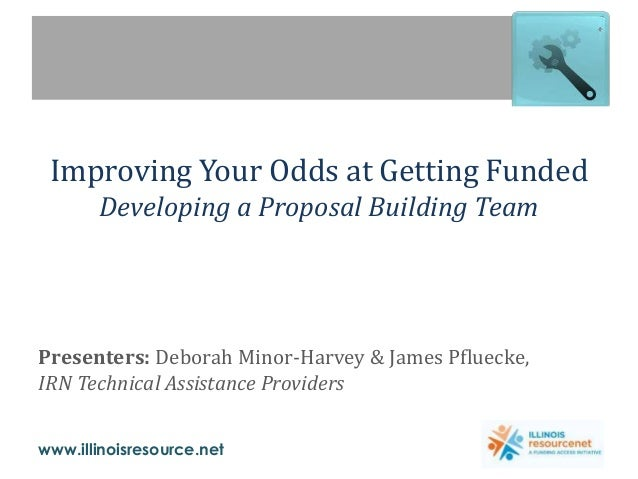 www.illinoisresource.net Improving Your Odds at Getting Funded Developing a Proposal Building Team Presenters: Deborah Min...