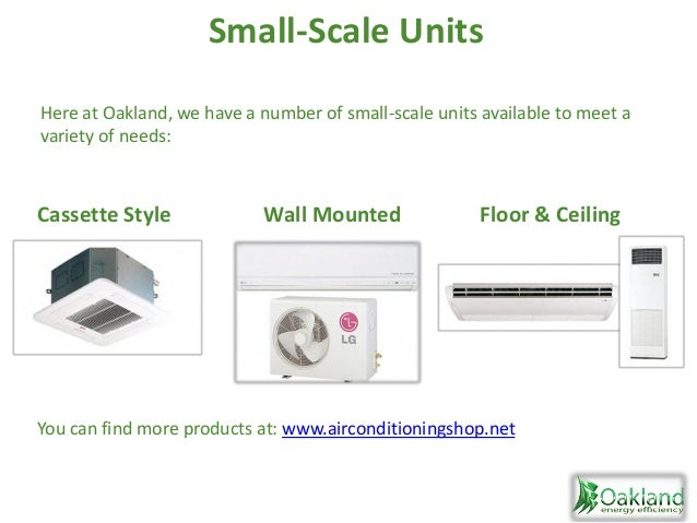 Wall Mounted Floor & CeilingCassette Style Small-Scale Units Here at Oakland, we have a number of small-scale units availa...