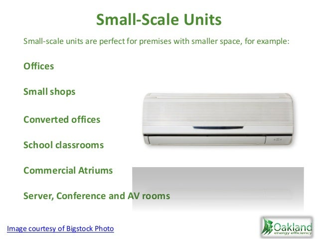 Small-Scale Units Offices Small shops Converted offices School classrooms Commercial Atriums Server, Conference and AV roo...