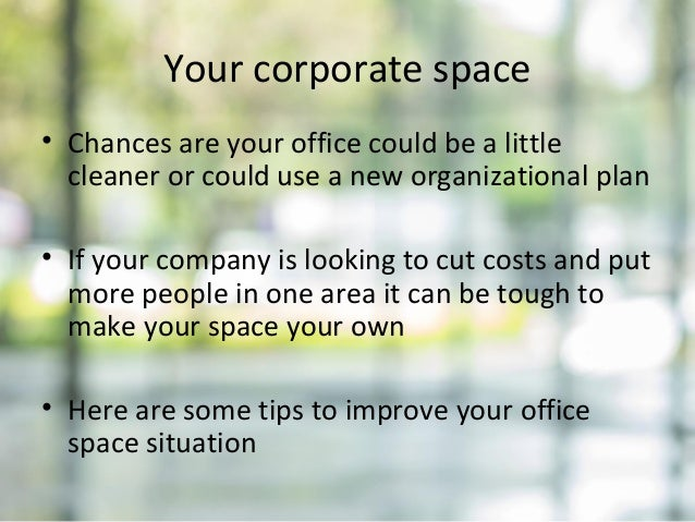 Your corporate space • Chances are your office could be a little cleaner or could use a new organizational plan • If your ...