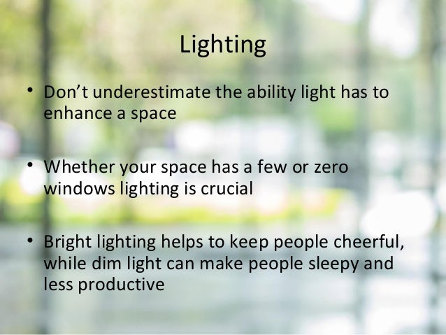 Lighting • Don't underestimate the ability light has to enhance a space • Whether your space has a few or zero windows lig...