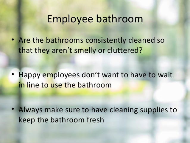 Employee bathroom • Are the bathrooms consistently cleaned so that they aren't smelly or cluttered? • Happy employees don'...