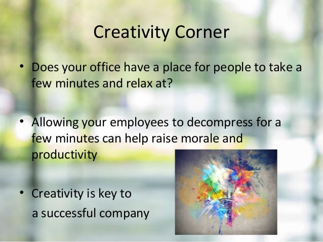 Creativity Corner • Does your office have a place for people to take a few minutes and relax at? • Allowing your employees...