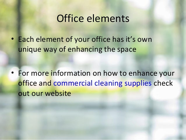 Office elements • Each element of your office has it's own unique way of enhancing the space • For more information on how...