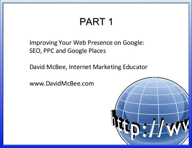 PART 1PART 1 Improving Your Web Presence on Google: SEO, PPC and Google Places David McBee, Internet Marketing Educator ww...