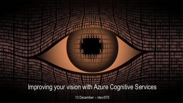 Improving your vision with Azure Cognitive Services - MixUG 1 Improving your vision with Azure Cognitive Services 13 Decem...