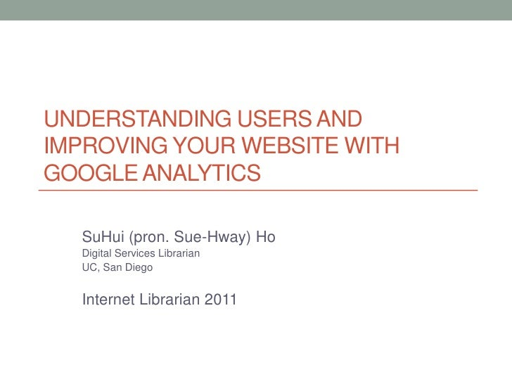 UNDERSTANDING USERS ANDIMPROVING YOUR WEBSITE WITHGOOGLE ANALYTICS  SuHui (pron. Sue-Hway) Ho  Digital Services Librarian ...