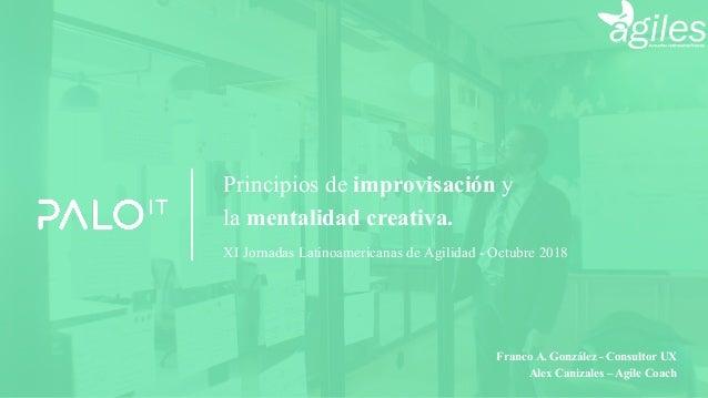 Principios de improvisación y la mentalidad creativa. XI Jornadas Latinoamericanas de Agilidad - Octubre 2018 Alex Canizal...
