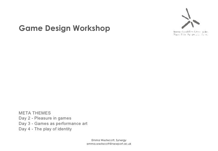 Game Design Workshop META THEMES Day 2 - Pleasure in games Day 3 - Games as performance art Day 4 - The play of identity