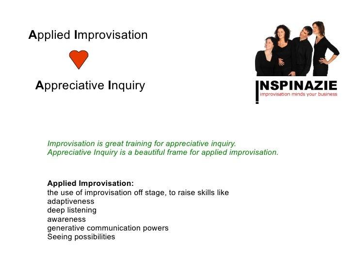 Applied Improvisation Appreciative Inquiry   Improvisation is great training for appreciative inquiry.   Appreciative Inqu...