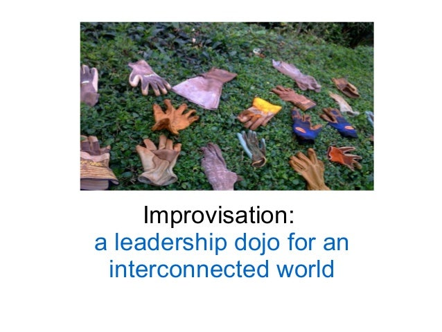 Improvisation:a leadership dojo for an interconnected world