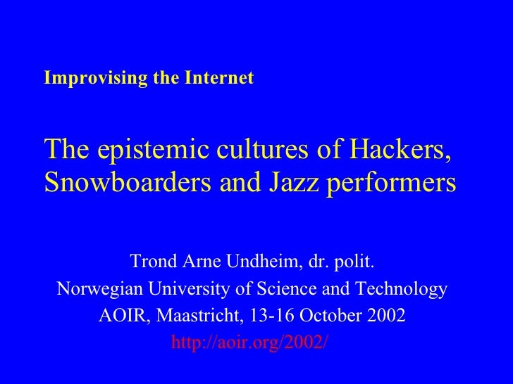 Improvising the Internet The epistemic cultures of Hackers, Snowboarders and Jazz performers Trond Arne Undheim, dr. polit...