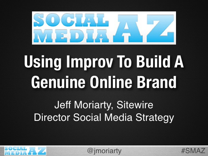 Using Improv To Build A  Genuine Online Brand      Jeff Moriarty, Sitewire  Director Social Media Strategy               @...