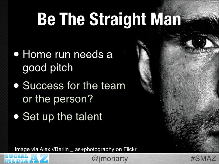 Be The Straight Man • Home run needs a    good pitch • Success for the team    or the person? • Set up the talent image vi...