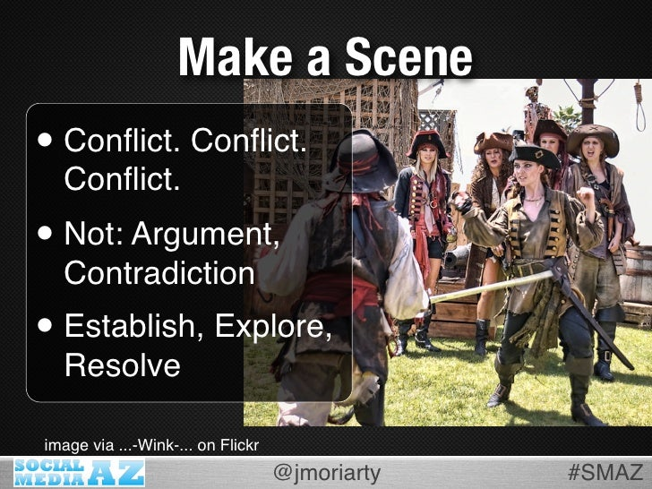 Make a Scene • Conflict. Conflict.   Conflict. • Not: Argument,   Contradiction • Establish, Explore,   Resolve  image via .....