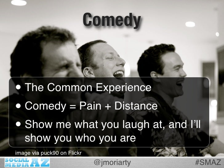 Comedy   • The Common Experience • Comedy = Pain + Distance • Show me what you laugh at, and I'll    show you who you are ...
