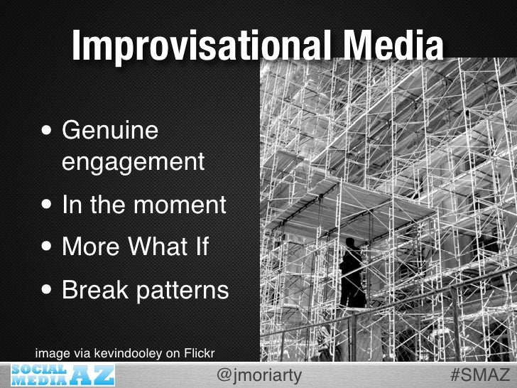 Improvisational Media  • Genuine     engagement • In the moment • More What If • Break patterns image via kevindooley on F...