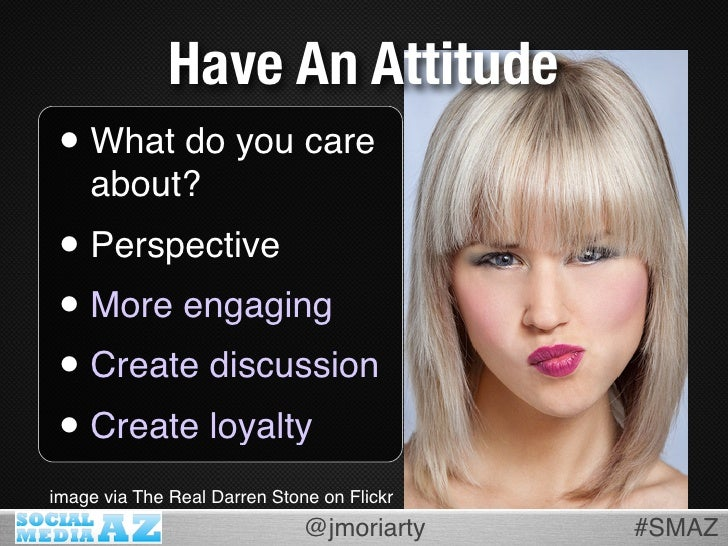 Have An Attitude  • What do you care     about?  • Perspective  • More engaging  • Create discussion  • Create loyalty ima...