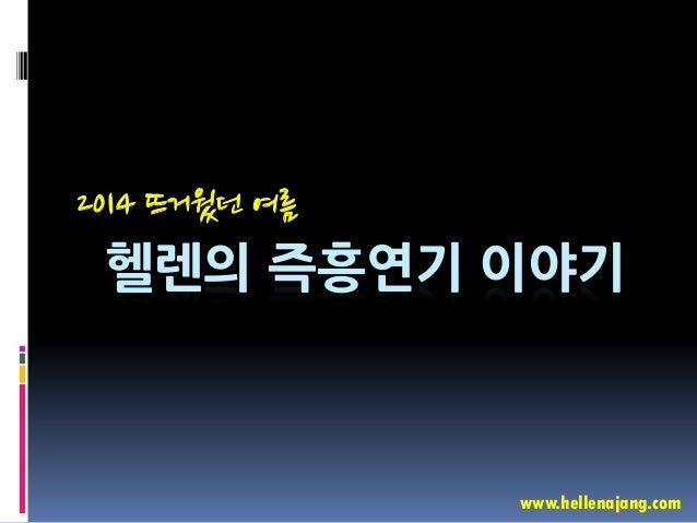 헬렌의 즉흥연기 이야기 2014 뜨거웠던 여름 www.hellenajang.com