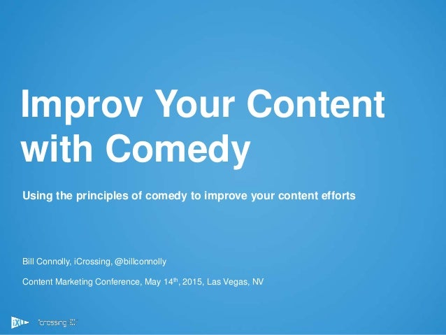 1 Using the principles of comedy to improve your content efforts Bill Connolly, iCrossing, @billconnolly Content Marketing...