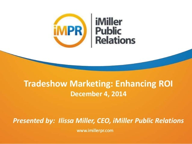 www.imillerpr.com Tradeshow Marketing: Enhancing ROI December 4, 2014 Presented by: Ilissa Miller, CEO, iMiller Public Rel...