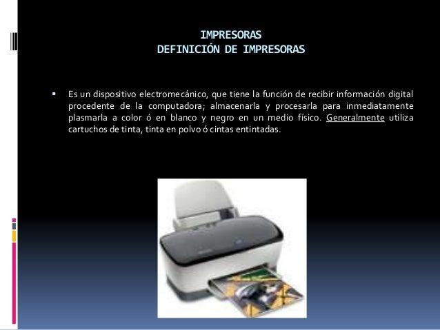 IMPRESORAS DEFINICIÓN DE IMPRESORAS    Es un dispositivo electromecánico, que tiene la función de recibir información dig...