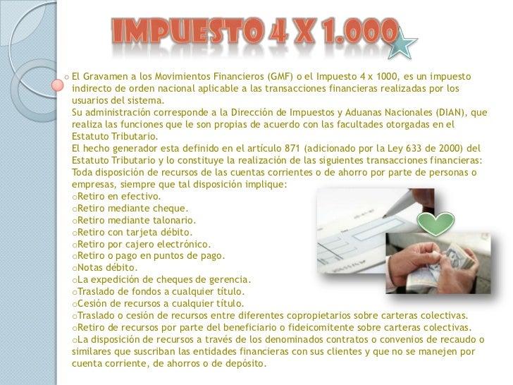 Impuesto 4 x 1.000<br />El Gravamen a los Movimientos Financieros (GMF) o el Impuesto 4 x 1000, es un impuesto indirecto d...