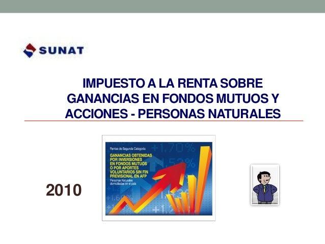 IMPUESTO A LA RENTA SOBRE  GANANCIAS EN FONDOS MUTUOS Y  ACCIONES - PERSONAS NATURALES2010