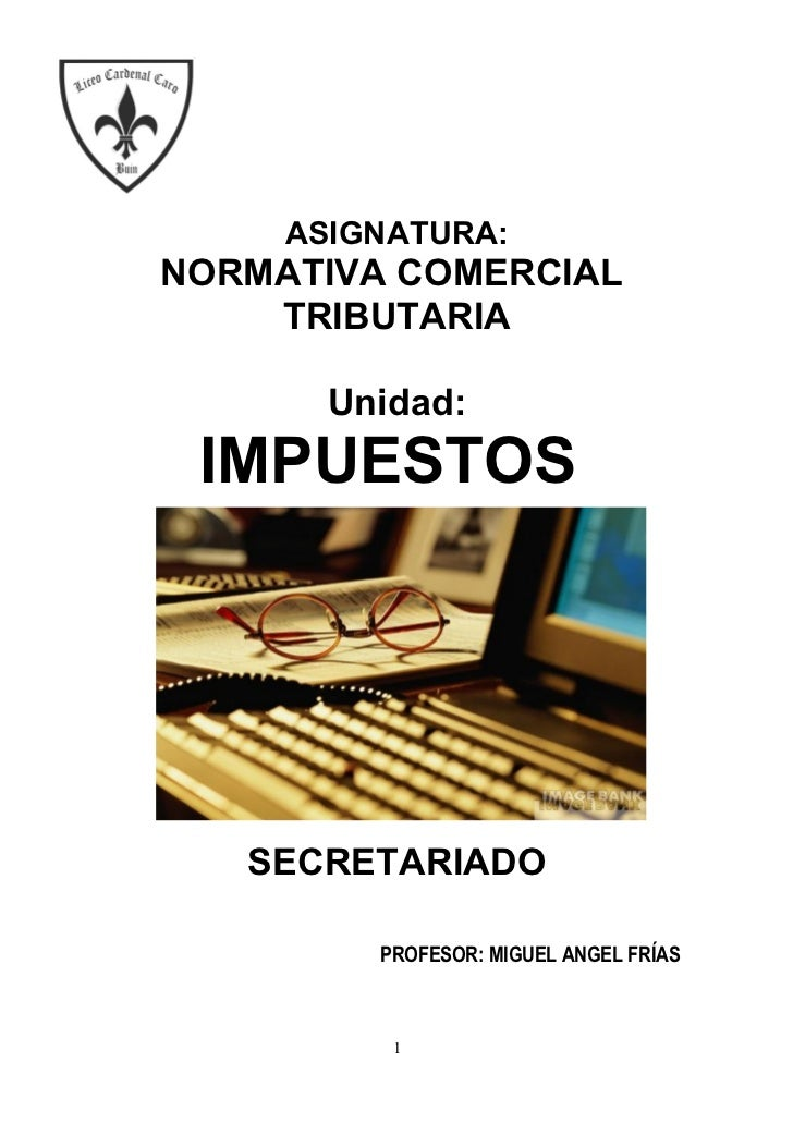 ASIGNATURA:NORMATIVA COMERCIAL    TRIBUTARIA       Unidad: IMPUESTOS   SECRETARIADO         PROFESOR: MIGUEL ANGEL FRÍAS  ...