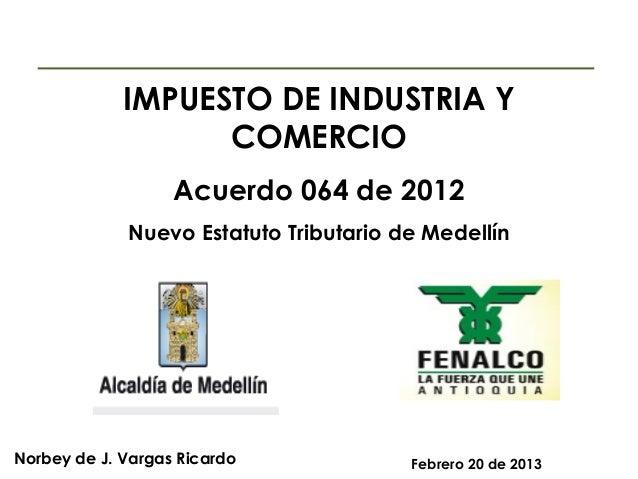 IMPUESTO DE INDUSTRIA Y COMERCIO Acuerdo 064 de 2012 Nuevo Estatuto Tributario de Medellín  Norbey de J. Vargas Ricardo  F...