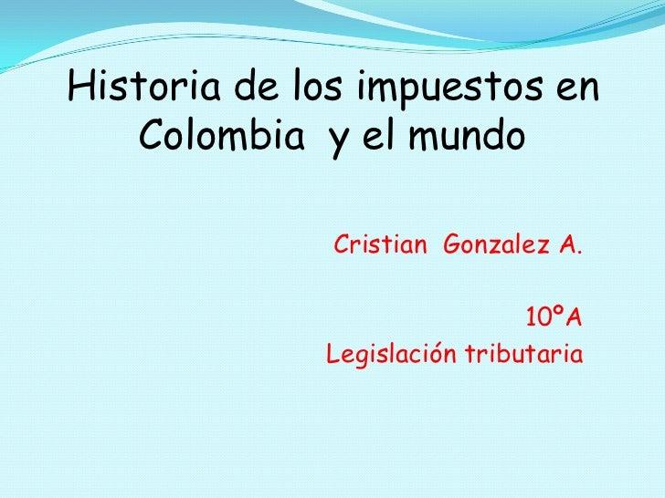 Historia de los impuestos en Colombia  y el mundo<br />CristianGonzalez A.<br />10ºA<br />Legislación tributaria<br />